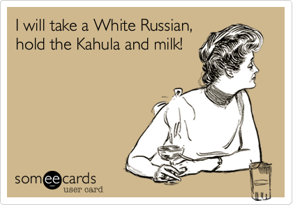 I will take a White Russian,