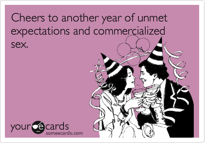 Cheers to another year of unmet expectations and commercialized sex.