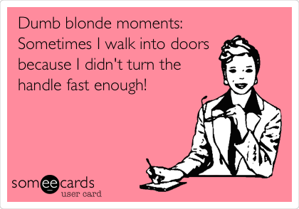 Dumb blonde moments: Sometimes I walk into doors   because I didn't turn the handle fast enough!