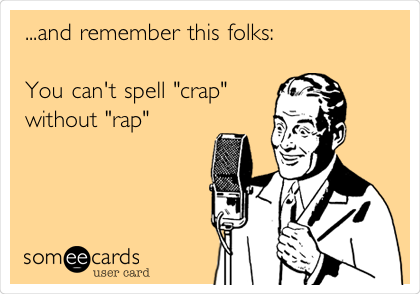 """...and remember this folks:  You can't spell """"crap"""" without """"rap"""""""