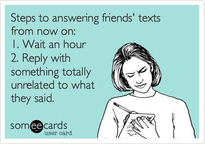 Steps to answering friends' texts from now on: 1. Wait an hour 2. Reply with something totally unrelated to what they said.