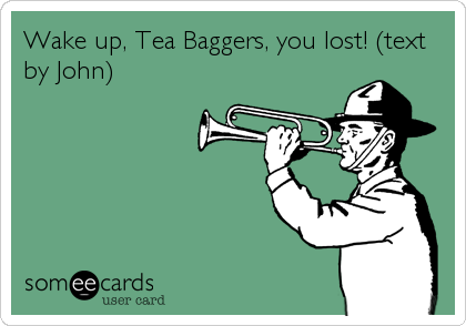 Wake up, Tea Baggers, you lost! (text by John)