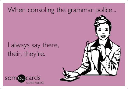 When consoling the grammar police...    I always say there, their, they're.
