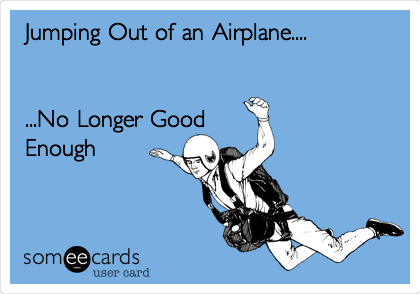 Jumping Out of an Airplane....   ...No Longer Good Enough