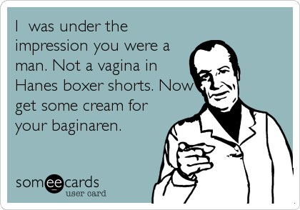 I  was under the impression you were a man. Not a vagina in Hanes boxer shorts. Now get some cream for your baginaren.