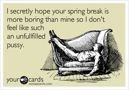 I secretly hope your spring break is more boring than mine so I don't feel like such