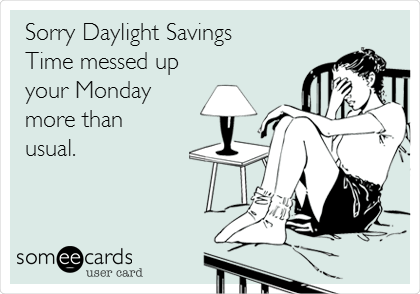 Sorry Daylight Savings Time messed up your Monday more than  usual.
