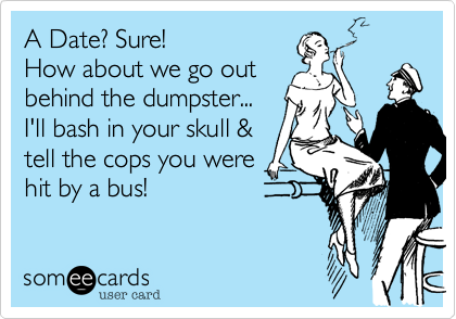 A Date%3F Sure! How about we go out behind the dumpster... I'll bash in your skull %26 tell the cops you were hit by a bus!