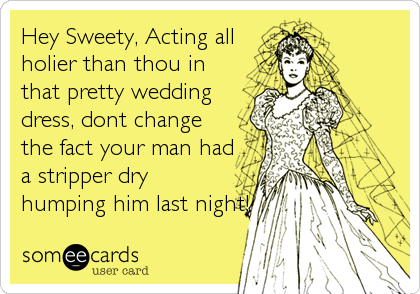 Hey Sweety, Acting all holier than thou in that pretty wedding dress, dont change the fact your man had a stripper dry humping him last night!