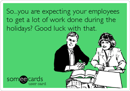 So...you are expecting your employees to get a lot of work done during the holidays? Good luck with that.