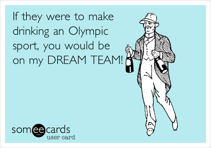 If they were to make drinking an Olympic sport, you would be on my DREAM TEAM!