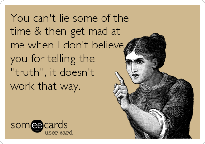 You can't lie some of the time & then get mad at me when I don't believe you for telling the ''truth'', it doesn't work that way.