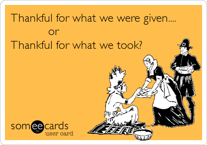 Thankful for what we were given....            or  Thankful for what we took?