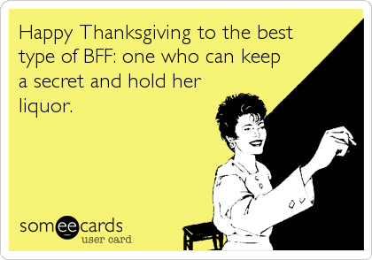 Happy Thanksgiving to the best type of BFF: one who can keep a secret and hold her liquor.