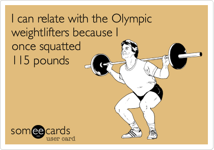 I can relate with the Olympic weightlifters because I once squatted 115 pounds