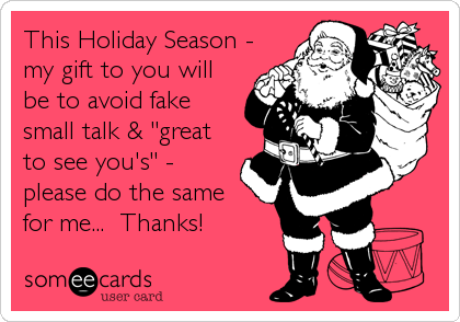 "This Holiday Season - my gift to you will be to avoid fake small talk & ""great to see you's"" - please do the same for me...  Thanks!"