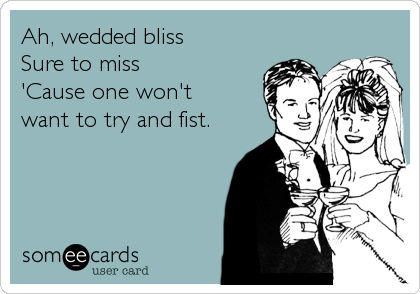 Ah, wedded bliss Sure to miss 'Cause one won't want to try and fist.