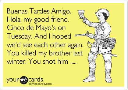 Buenas Tardes Amigo. Hola, my good friend. Cinco de Mayo's on Tuesday. And I hoped we'd see each other again. You killed my brother last winter. You shot him .....