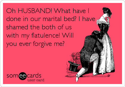 Oh HUSBAND! What have I done in our marital bed? I have shamed the both of us with my flatulence! Will you ever forgive me?