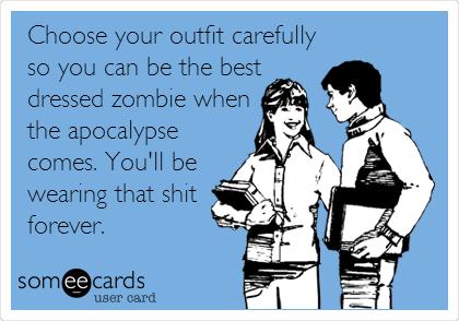 Choose your outfit carefully so you can be the best dressed zombie when the apocalypse comes. You'll be wearing that shit forever.