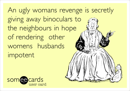 An ugly womans revenge is secretly  giving away binoculars to the neighbours in hope of rendering  other womens  husbands impotent