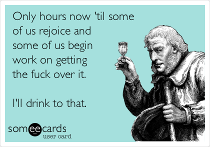 Only hours now 'til some of us rejoice and some of us begin work on getting the fuck over it.  I'll drink to that.
