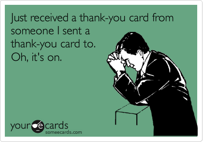 Just received a thank-you card from someone I sent a thank-you card to. Oh, it's on.