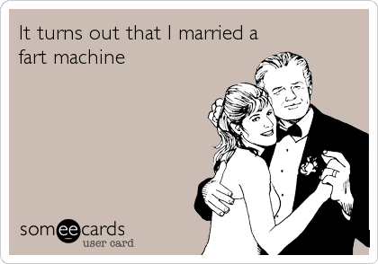 It turns out that I married a fart machine