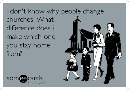 I don't know why people change churches. What difference does it make which one you stay home from?