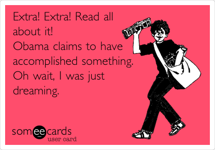 Extra! Extra! Read all about it! Obama claims to have accomplished something. Oh wait, I was just dreaming.