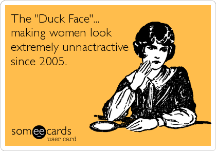 """The """"Duck Face""""...making women lookextremely unnactractivesince 2005."""