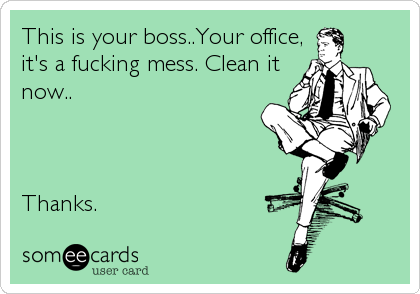 This is your boss..Your office, it's a fucking mess. Clean it now..    Thanks.