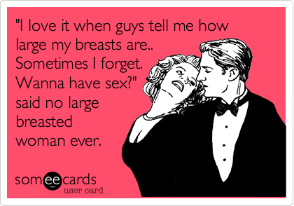 """""""I love it when guys tell me how large my breasts are..Sometimes I forget.Wanna have sex?""""said no largebreastedwoman ever."""
