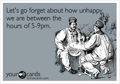 Let's go forget about how unhappywe are between thehours of 5-9pm.