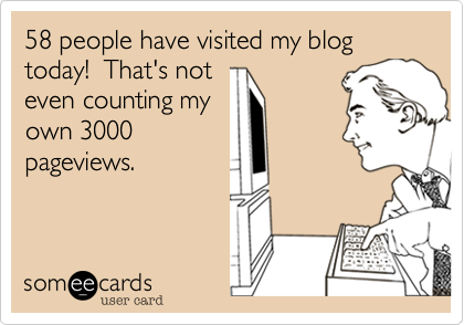 58 people have visted my blog today!  That's not even counting my own 3000 pageviews.