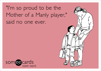 """I'm so proud to be the Mother of a Manly player,"" said no one ever."