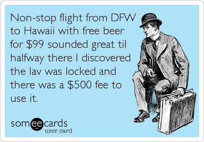 Non-stop flight from DFW to Hawaii with free beer for $99 sounded great til halfway there I discovered the lav was locked and there was a $500 fee to use it.