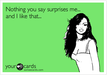 Nothing you say surprises me... and I like it...
