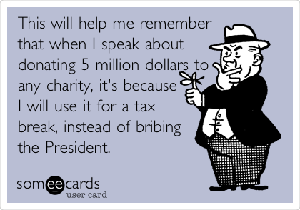 This will help me remember that when I speak about donating 5 million dollars to any charity, it's because I will use it for a tax break, instead of bribing the President.