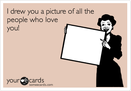 I drew you a picture of all the people who love you!