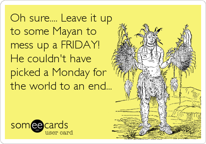 Oh sure.... Leave it up to some Mayan to mess up a FRIDAY! He couldn't have picked a Monday for the world to an end...