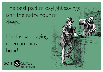 The best part of daylight savings isn't the extra hour of sleep..  It's the bar staying open an extra hour!
