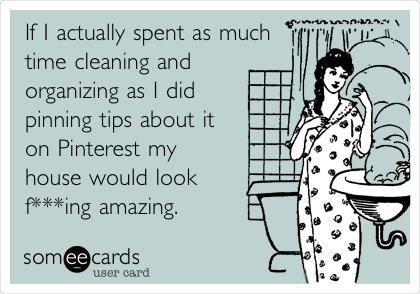 If I actually spent as much time cleaning and  organizing as I did  pinning tips about it on Pinterest my house would look f***ing amazing.