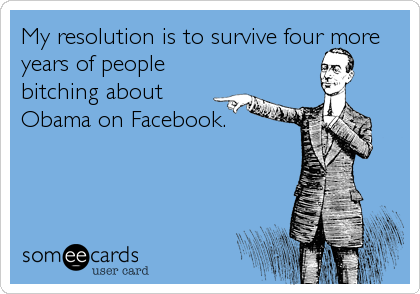 My resolution is to survive four more years of people bitching about Obama on Facebook.
