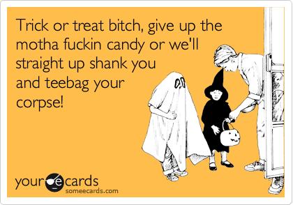 Trick or treat bitch, give up the motha fuckin candy or we'll staright up shank you and teebag your corpse!