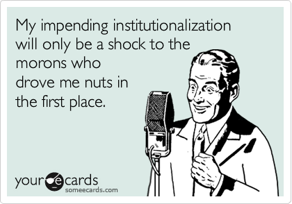 My impending institutionalization will only be a shock to the 
