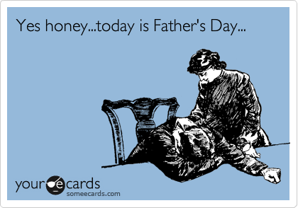 Yes honey...today is Father's Day...