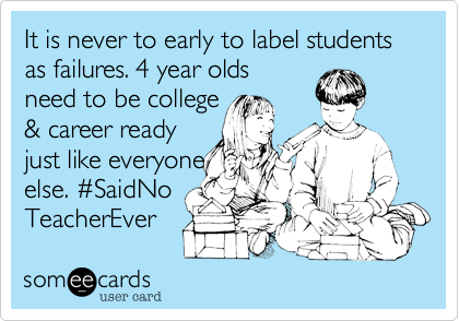 It is never to early to label students as failures. 4 year olds  need to be college  %26 career ready  just like everyone else. %23SaidNo TeacherEver