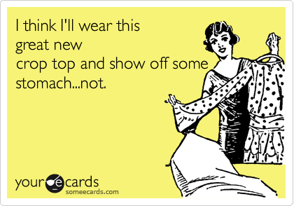 I think I'll wear this great new crop top and show off some stomach...not.