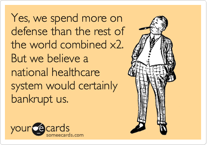 Yes, we spend more on defense than the rest of the world combined x2.  But we believe a national healthcare system would certainly bankrupt us.